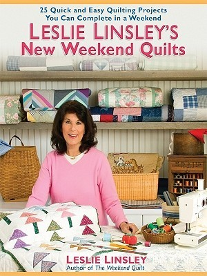 Leslie Linsleys New Weekend Quilts: 25 Quick and Easy Quilting Projects You Can Complete in a Weekend Leslie Linsley