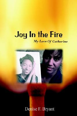 Joy in the Fire: My Love of Catherine Denise Bryant