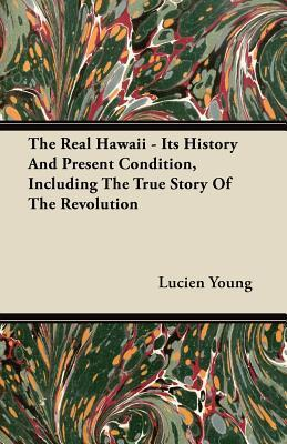 The Real Hawaii - Its History and Present Condition, Including the True Story of the Revolution Lucien Young