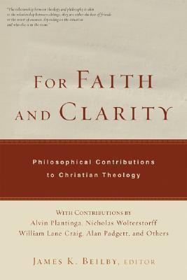 For Faith and Clarity: Philosophical Contributions to Christian Theology James K. Beilby