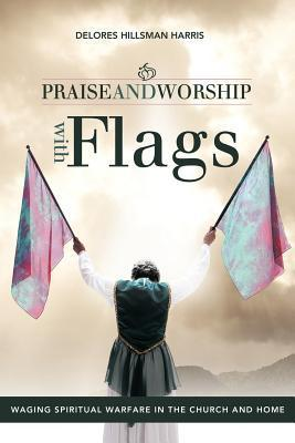 Praise and Worship with Flags: Waging Spiritual Warfare in the Church and Home  by  Delores Hillsman Harris