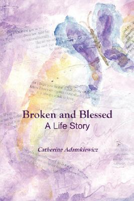 Broken and Blessed: A Life Story  by  Catherine Adamkiewicz
