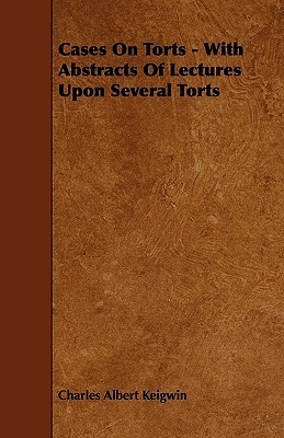Cases on Torts - With Abstracts of Lectures Upon Several Torts  by  Charles Albert Keigwin