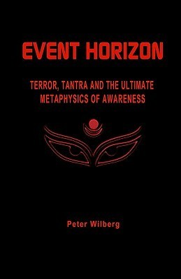 Event Horizon: Terror, Tantra and the Ultimate Metaphysics of Awareness  by  Peter Wilberg