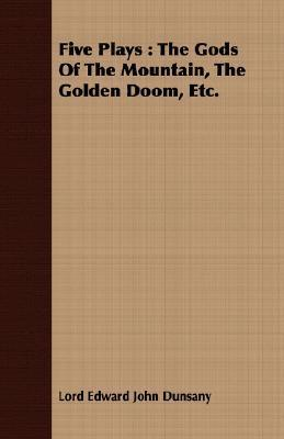 Five Plays: The Gods of the Mountain, the Golden Doom, Etc. Lord Dunsany