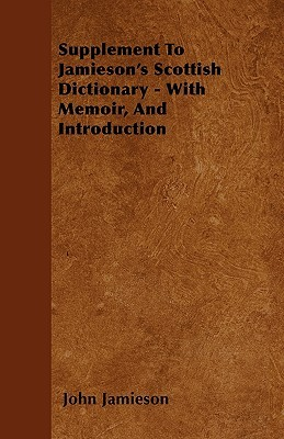 Supplement to Jamiesons Scottish Dictionary - With Memoir, and Introduction John Jamieson