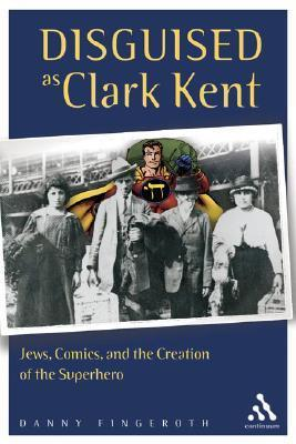 Disguised as Clark Kent: Jews, Comics, and the Creation of the Superhero Danny Fingeroth