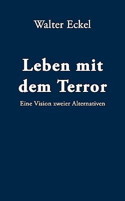 Leben mit dem Terror: Eine Vision zweier Alternativen Walter Eckel