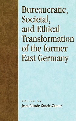 Bureaucratic, Societal, and Ethical Transformation of the Former East Germany Jean-Claude Garcia-Zamor