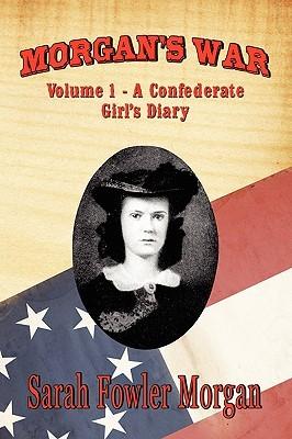 Morgans War: Volume 1 - A Confederate Girls Diary Sarah Fowler Morgan
