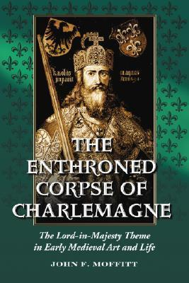 The Enthroned Corpse of Charlemagne: The Lord-In-Majesty Theme in Early Medieval Art and Life John F. Moffitt