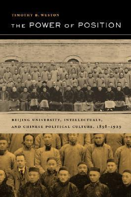 The Power of Position: Beijing University, Intellectuals, and Chinese Political Culture, 1898-1929 Timothy B. Weston