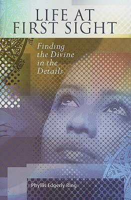 Life at First Sight: Finding the Divine in the Details  by  Phyllis Edgerly Ring