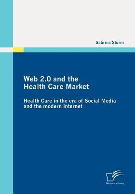 Web 2.0 and the Health Care Market: Health Care in the Era of Social Media and the Modern Internet Sabrina Sturm
