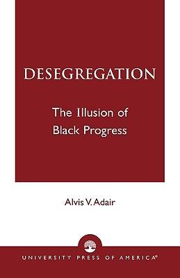 Desegregation: The Illusion of Black Progress  by  Alvis V. Adair