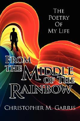 From the Middle of the Rainbow: The Poetry of My Life Christopher M. Garris