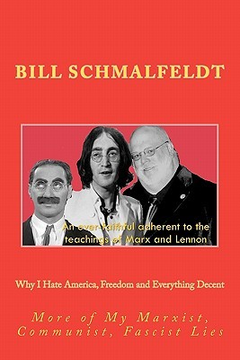 Why I Hate America, Freedom and Everything Decent: More of My Marxist, Communist, Fascist Lies  by  Bill Schmalfeldt