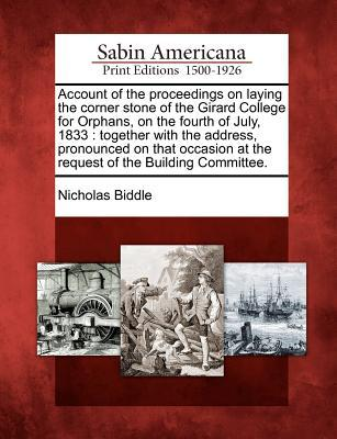 Account of the Proceedings on Laying the Corner Stone of the Girard College for Orphans, on the Fourth of July, 1833: Together with the Address, Pronounced on That Occasion at the Request of the Building Committee. Nicholas Biddle