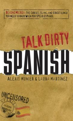 Talk Dirty Spanish: Beyond Mierda: The Curses, Slang, and Street Lingo You Need to Know When You Speak Espanol Alexis Munier