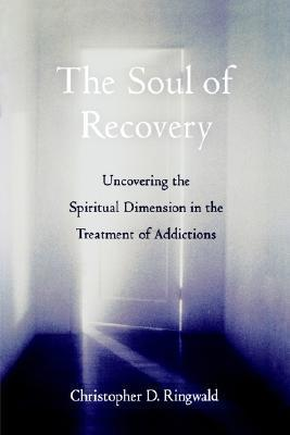 The Soul of Recovery: Uncovering the Spiritual Dimension in the Treatment of Addictions Christopher D. Ringwald