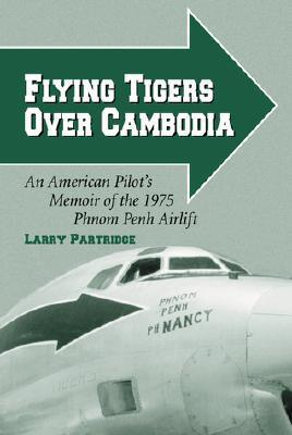 Flying Tigers Over Cambodia: An American Pilots Memoir of the 1975 Phnom Penh Airlift Larry Partridge