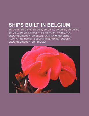 Ships Built in Belgium: SM Ub-10, SM Ub-16, SM Ub-6, SM Ub-12, SM Ub-17, SM Ub-13, SM Ub-2, SM Ub-4, SM Ub-5, SS Hispania, RV Belgica  by  Source Wikipedia