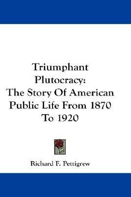 Triumphant Plutocracy: The Story of American Public Life from 1870 to 1920  by  Richard F. Pettigrew