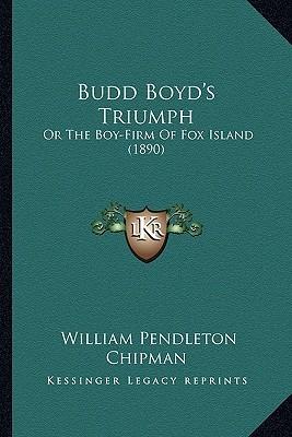 Budd Boyds Triumph: Or the Boy-Firm of Fox Island (1890) William Pendleton Chipman