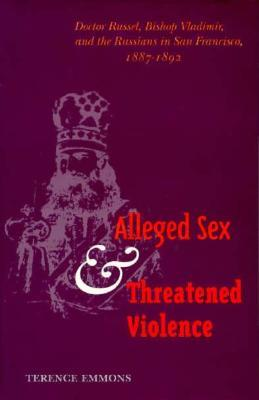 Alleged Sex and Threatened Violence: Doctor Russel, Bishop Vladimir, and the Russians in San Francisco, 1887-1892 Terence Emmons