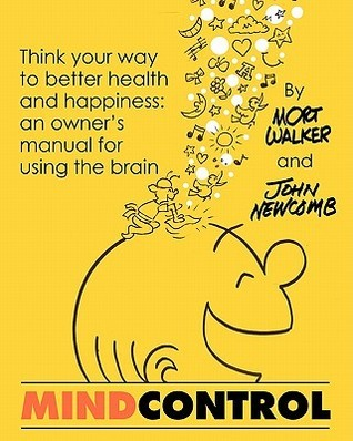 Mind Control: Think Your Way to Better Health and Happiness: An Owners Manual for Using the Brain John Newcomb