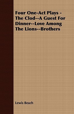 Four One-Act Plays - The Clod--A Guest for Dinner--Love Among the Lions--Brothers  by  Lewis Beach