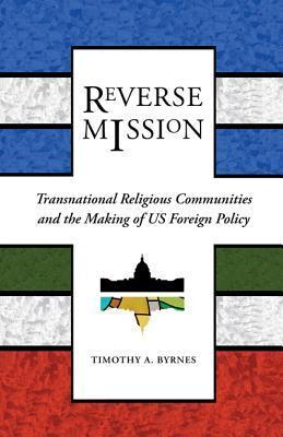 Reverse Mission: Transnational Religious Communities and the Making of US Foreign Policy Timothy A. Byrnes