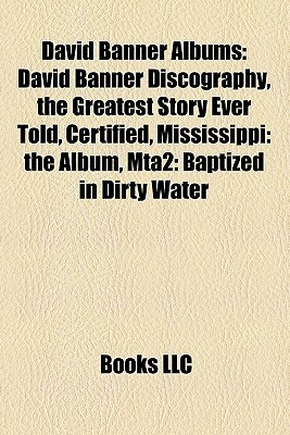David Banner Albums: David Banner Discography, the Greatest Story Ever Told, Certified, Mississippi: the Album, Mta2: Baptized in Dirty Water  by  Books LLC