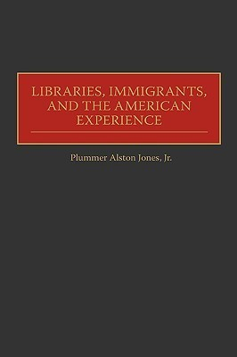 Libraries, Immigrants, and the American Experience  by  Plummer Alston Jones