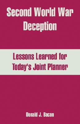 Second World War Deception: Lessons Learned for Todays Joint Planner  by  Donald J. Bacon