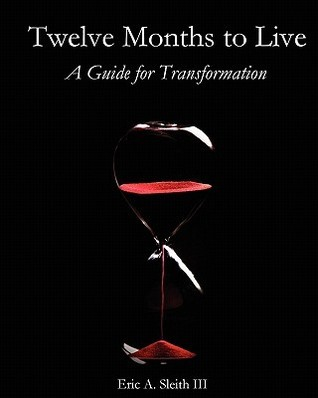 Twelve Months to Live, a Guide for Transformation  by  Eric A. Sleith III