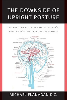 The Downside of Upright Posture: The Anatomical Causes of Alzheimers, Parkinsons and Multiple Sclerosis Michael Flanagan