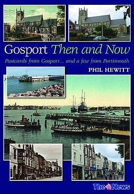 Gosport Then and Now: Postcards from Gosport-- And a Few from Portsmouth  by  Phil Hewitt