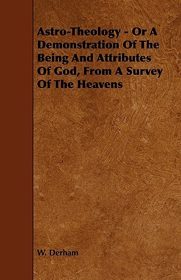 Astro-Theology - Or a Demonstration of the Being and Attributes of God, from a Survey of the Heavens  by  W. Derham