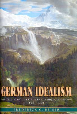 German Idealism: The Struggle Against Subjectivism, 1781-1801  by  Frederick C. Beiser