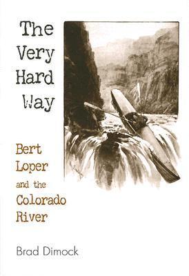The Very Hard Way: Bert Loper and the Colorado River  by  Brad Dimock