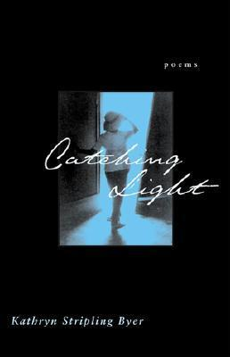 Catching Light: Poems Kathryn Stripling Byer