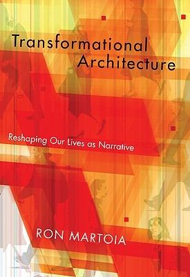Transformational Architecture: Reshaping Our Lives as Narrative Ron Martoia