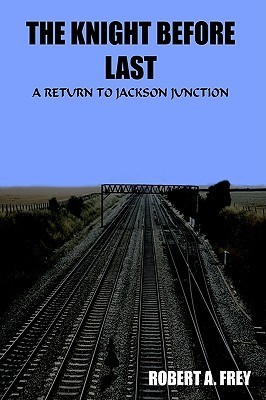 The Knight Before Last: A Return to Jackson Junction Robert A. Frey