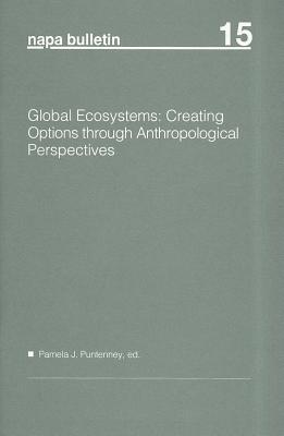 Napa Bulletin, Global Ecosystems: Creating Options Through Anthropological Perspectives  by  Pamela J. Puntenney
