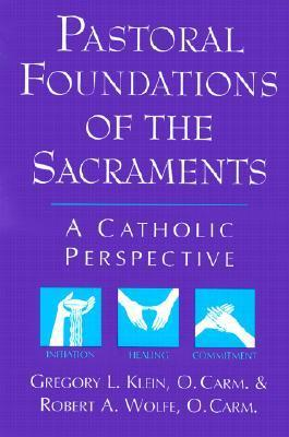 Pastoral Foundations of the Sacraments: A Catholic Perspective Gregory L. Klein
