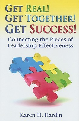 Get Real! Get Together! Get Success!: Connecting The Pieces Of Leadership Effectiveness Karen  Hardin
