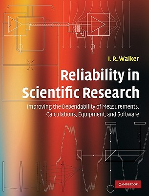 Reliability in Scientific Research: Improving the Dependability of Measurements, Calculations, Equipment, and Software I. R. Walker