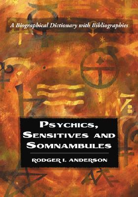 Psychics, Sensitives and Somnambules: A Biographical Dictionary with Bibliographies Rodger I. Anderson