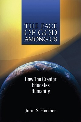 The Face Of God Among Us: How The Creator Educates Humanity  by  John S. Hatcher